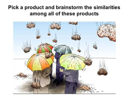Pick a product and brainstorm the similarities among all of these products.