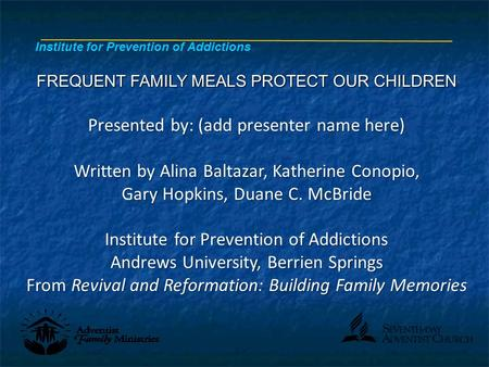 FREQUENT FAMILY MEALS PROTECT OUR CHILDREN Presented by: (add presenter name here) Written by Alina Baltazar, Katherine Conopio, Gary Hopkins, Duane C.