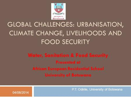 GLOBAL CHALLENGES: URBANISATION, CLIMATE CHANGE, LIVELIHOODS AND FOOD SECURITY Water, Sanitation & Food Security Presented at African European Residential.