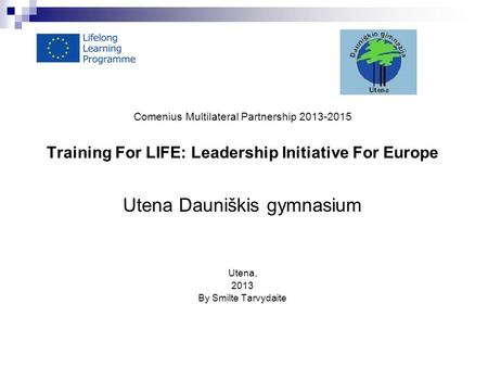 Comenius Multilateral Partnership 2013-2015 Training For LIFE: Leadership Initiative For Europe Utena Dauniškis gymnasium Utena, 2013 By Smilte Tarvydaite.