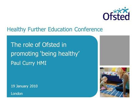 Healthy Further Education Conference The role of Ofsted in promoting 'being healthy' Paul Curry HMI 19 January 2010 London.