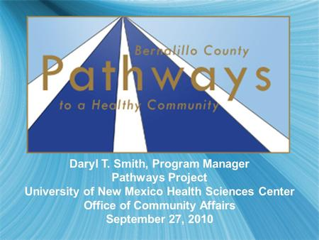 Daryl T. Smith, Program Manager Pathways Project University of New Mexico Health Sciences Center Office of Community Affairs September 27, 2010.
