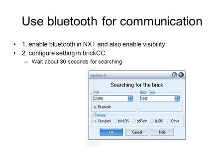 Use bluetooth for communication 1. enable bluetooth in NXT and also enable visibility 2. configure setting in brickCC –Wait about 30 seconds for searching.