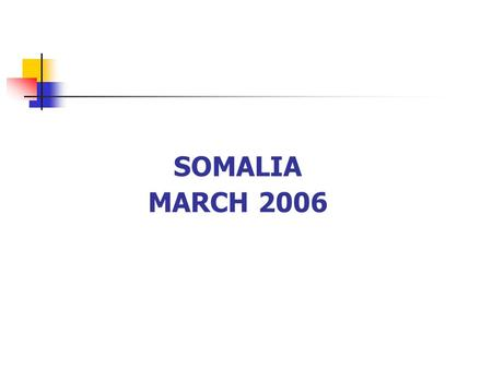 SOMALIA MARCH 2006. Political Context Fifteen years of armed conflict and generalized violence TFG working towards building peace but this will take time.