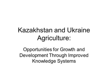 Kazakhstan and Ukraine Agriculture: Opportunities for Growth and Development Through Improved Knowledge Systems.