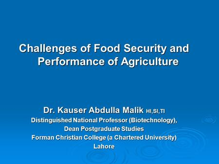 Challenges of Food Security and Performance of Agriculture Dr. Kauser Abdulla Malik HI,SI,TI Distinguished National Professor (Biotechnology), Dean Postgraduate.