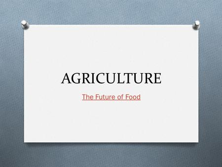 AGRICULTURE The Future of Food. The Beginning O Neolithic Revolution O Changes to life include: O Reliable food supplies, Increase in total human population,
