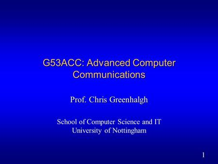 1 G53ACC: Advanced Computer Communications Prof. Chris Greenhalgh School of Computer Science and IT University of Nottingham.