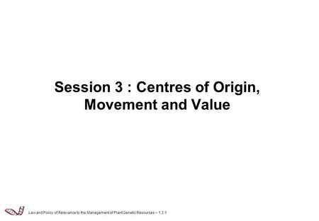Law and Policy of Relevance to the Management of Plant Genetic Resources – 1.3.1 Session 3 : Centres of Origin, Movement and Value.