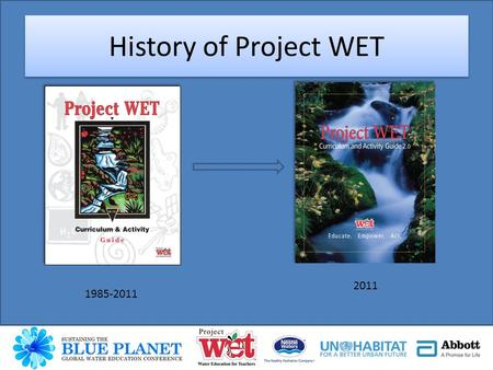 History of Project WET 1985-2011 2011. Discover a Watershed Series WOW (The Wonders of Wetlands) Healthy Water, Healthy People Floods Series Educators.