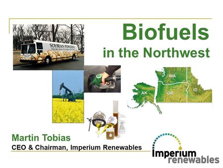 In the Northwest Martin Tobias CEO & Chairman, Imperium Renewables Biofuels.