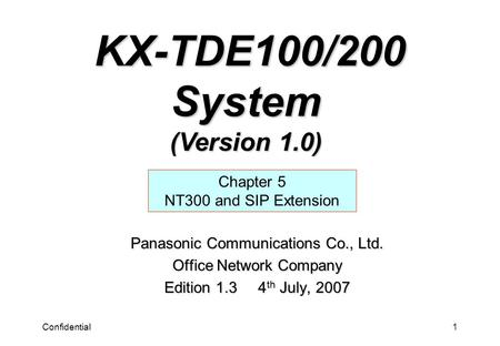 Confidential1 Panasonic Communications Co., Ltd. Office Network Company Edition 1.3 4 th July, 2007 Chapter 5 NT300 and SIP Extension KX-TDE100/200 System.