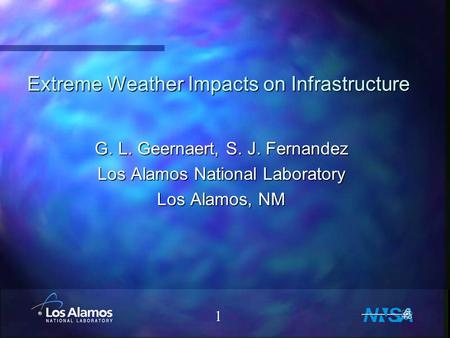 1 Extreme Weather Impacts on Infrastructure G. L. Geernaert, S. J. Fernandez Los Alamos National Laboratory Los Alamos, NM.