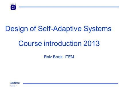 SelfCon Foil no 1 Design of Self-Adaptive Systems Course introduction 2013 Rolv Bræk, ITEM.