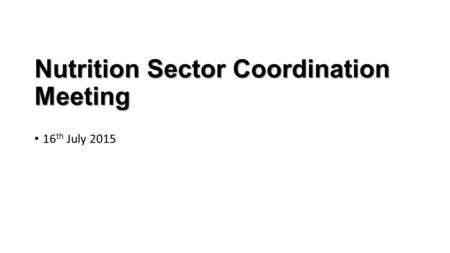 Nutrition Sector Coordination Meeting 16 th July 2015.