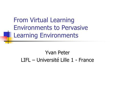 From Virtual Learning Environments to Pervasive Learning Environments Yvan Peter LIFL – Université Lille 1 - France.