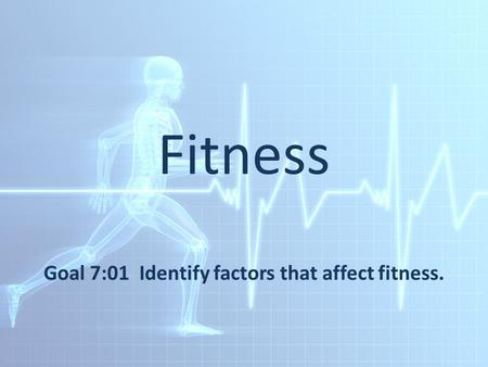 Fitness Goal 7:01 Identify factors that affect fitness.