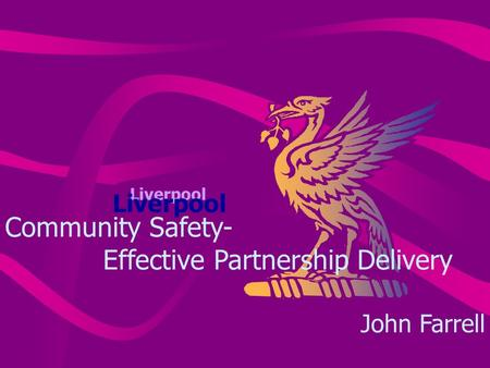 Liverpool Community Safety- Effective Partnership Delivery John Farrell.
