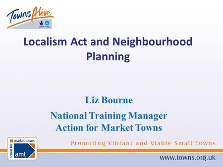 Liz Bourne National Training Manager Action for Market Towns Localism Act and Neighbourhood Planning.
