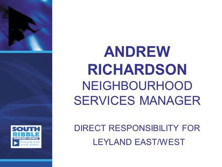 ANDREW RICHARDSON NEIGHBOURHOOD SERVICES MANAGER DIRECT RESPONSIBILITY FOR LEYLAND EAST/WEST.