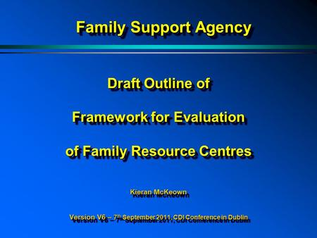 Draft Outline of Framework for Evaluation of Family Resource Centres Kieran McKeown Version V6 – 7 th September 2011, CDI Conference in Dublin Family Support.
