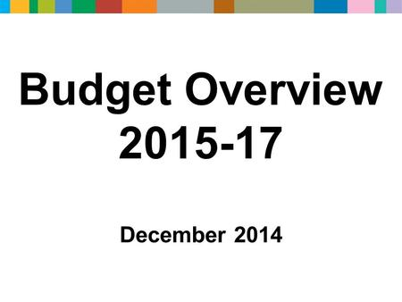 Budget Overview 2015-17 December 2014. The purpose of today's presentation is to explain…. The budget reductions that need to be made and the Council's.