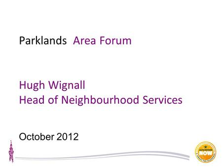 Parklands Area Forum Hugh Wignall Head of Neighbourhood Services October 2012.