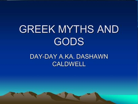 GREEK MYTHS AND GODS DAY-DAY A.KA. DASHAWN CALDWELL.