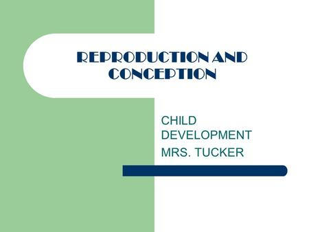 REPRODUCTION AND CONCEPTION CHILD DEVELOPMENT MRS. TUCKER.