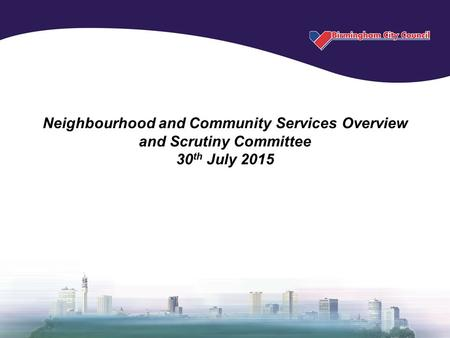 Neighbourhood and Community Services Overview and Scrutiny Committee 30 th July 2015.