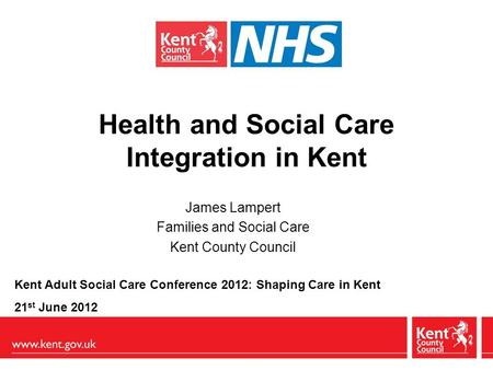Health and Social Care Integration in Kent James Lampert Families and Social Care Kent County Council Kent Adult Social Care Conference 2012: Shaping Care.