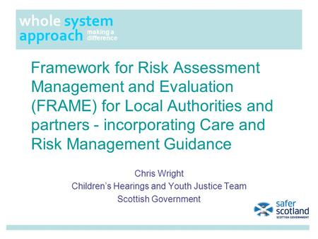 Framework for Risk Assessment Management and Evaluation (FRAME) for Local Authorities and partners - incorporating Care and Risk Management Guidance Chris.