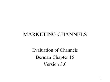 1 MARKETING CHANNELS Evaluation of Channels Berman Chapter 15 Version 3.0.