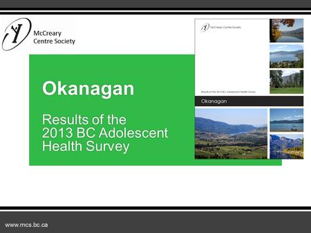 Www.mcs.bc.ca Okanagan Results of the 2013 BC Adolescent Health Survey.