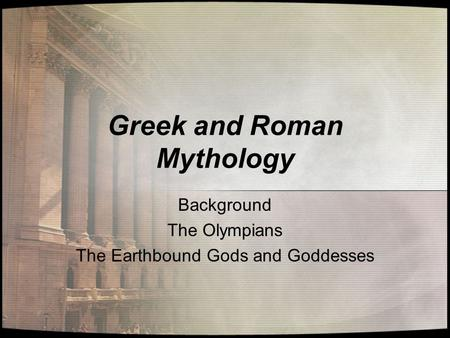 Greek and Roman Mythology Background The Olympians The Earthbound Gods and Goddesses.