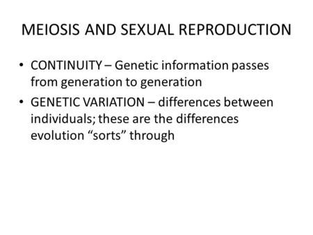 MEIOSIS AND SEXUAL REPRODUCTION CONTINUITY – Genetic information passes from generation to generation GENETIC VARIATION – differences between individuals;