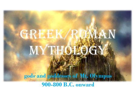 Greek/Roman Mythology gods and goddesses of Mt. Olympus 900-800 B.C. onward.