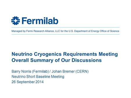 Neutrino Cryogenics Requirements Meeting Overall Summary of Our Discussions Barry Norris (Fermilab) / Johan Bremer (CERN) Neutrino Short Baseline Meeting.