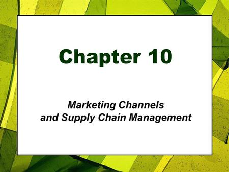 Chapter 10 Marketing Channels and Supply Chain Management.