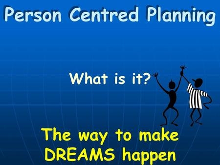 Person Centred Planning What is it? The way to make DREAMS happen.
