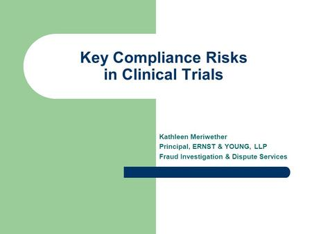 Key Compliance Risks in Clinical Trials Kathleen Meriwether Principal, ERNST & YOUNG, LLP Fraud Investigation & Dispute Services.