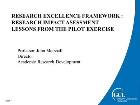 Page 1 RESEARCH EXCELLENCE FRAMEWORK : RESEARCH IMPACT ASESSMENT LESSONS FROM THE PILOT EXERCISE Professor John Marshall Director Academic Research Development.