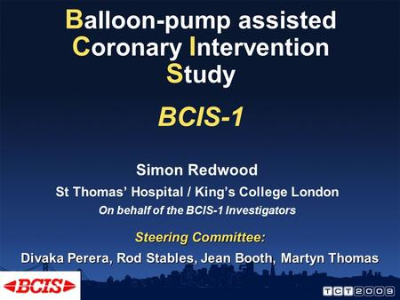 B alloon-pump assisted C oronary I ntervention S tudy BCIS-1 Simon Redwood St Thomas' Hospital / King's College London On behalf of the BCIS-1 Investigators.