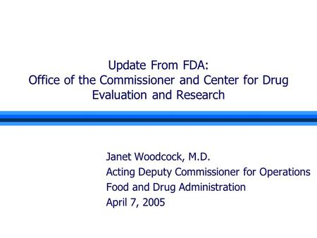 Update From FDA: Office of the Commissioner and Center for Drug Evaluation and Research Janet Woodcock, M.D. Acting Deputy Commissioner for Operations.