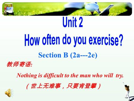 Section B (2a---2e) 教师寄语 : Nothing is difficult to the man who will try. (世上无难事,只要肯登攀)