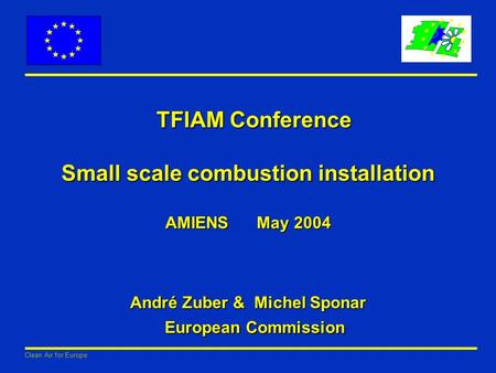 Clean Air for Europe TFIAM Conference Small scale combustion installation AMIENS May 2004 André Zuber & Michel Sponar European Commission TFIAM Conference.