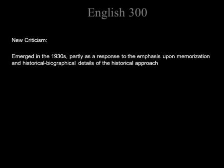 English 300 New Criticism: Emerged in the 1930s, partly as a response to the emphasis upon memorization and historical-biographical details of the historical.