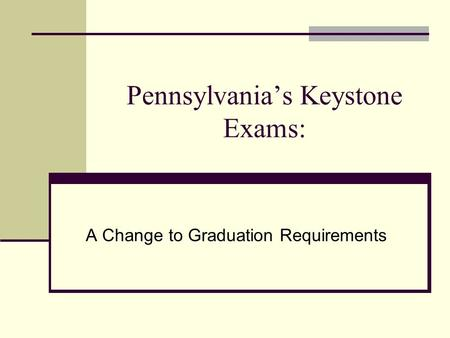 Pennsylvania's Keystone Exams: A Change to Graduation Requirements.