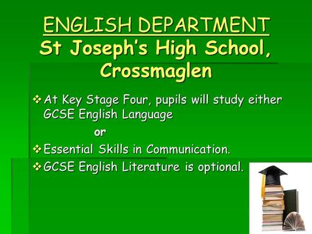 ENGLISH DEPARTMENT St Joseph's High School, Crossmaglen  At Key Stage Four, pupils will study either GCSE English Language or  Essential Skills in Communication.