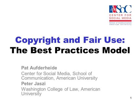 Copyright and Fair Use: The Best Practices Model Pat Aufderheide Center for Social Media, School of Communication, American University Peter Jaszi Washington.